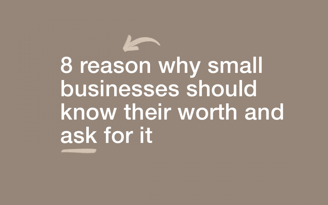 8 Reasons Why Small Businesses should Know Their Worth and Ask for it.