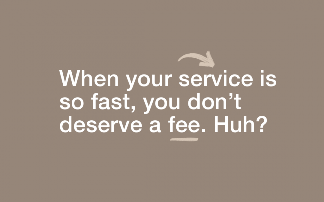 When your service is so fast, you don't deserve a fee. Huh?