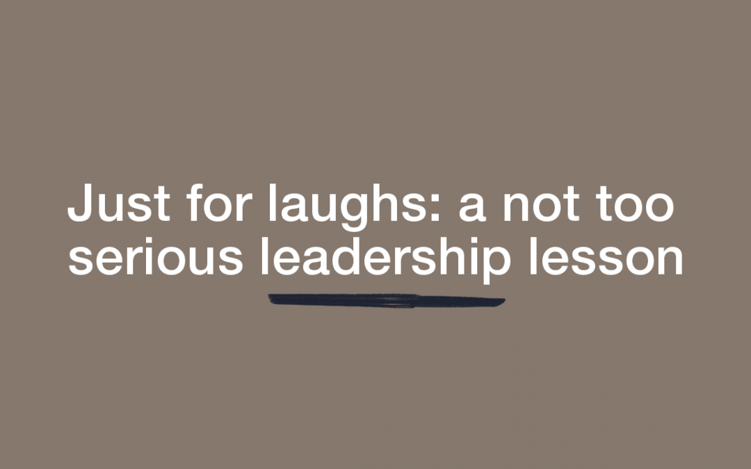 Just for Laughs; …a not too serious leadership lesson