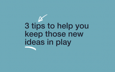 3 tips to help you keep those new ideas in play