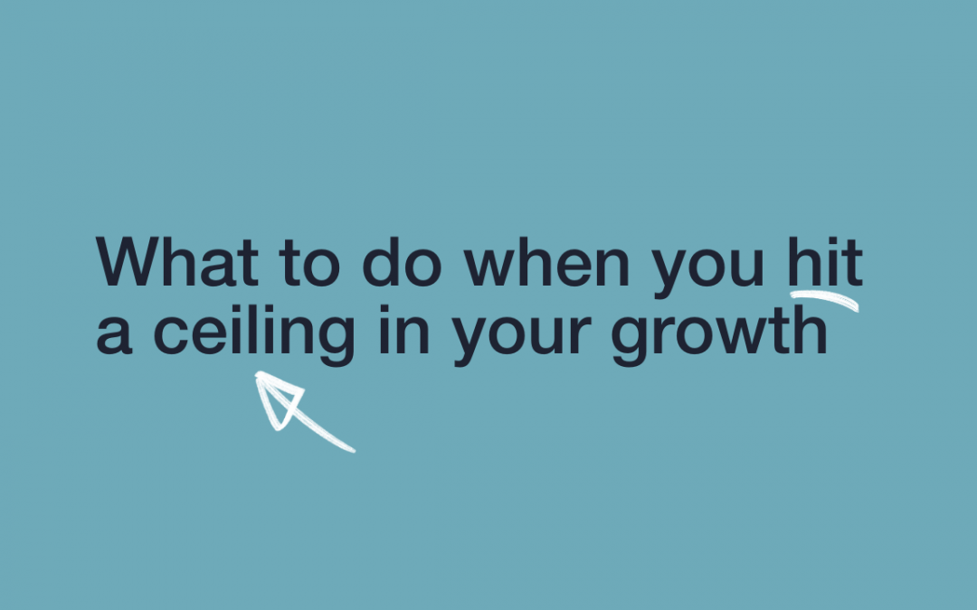 What to do when you hit a ceiling in your growth