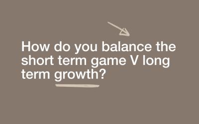 How do you balance the short term game V long term growth?